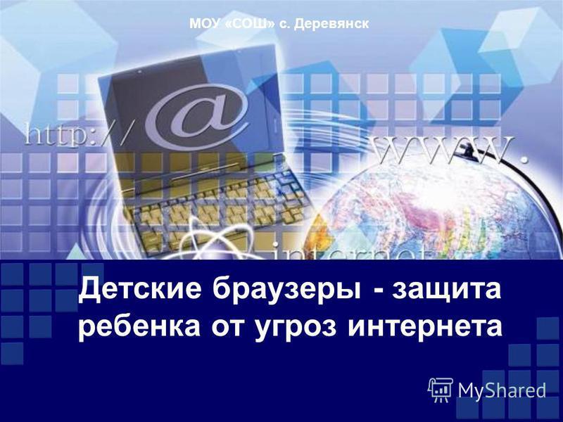 Детские браузеры - защита ребенка от угроз интернета МОУ «СОШ» с. Деревянск