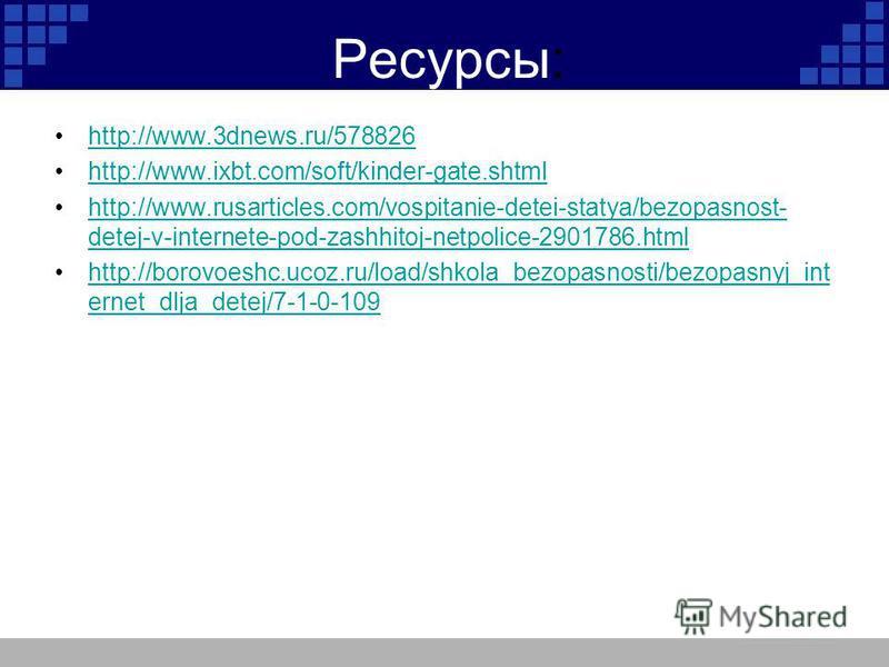 Ресурсы: http://www.3dnews.ru/578826 http://www.ixbt.com/soft/kinder-gate.shtml http://www.rusarticles.com/vospitanie-detei-statya/bezopasnost- detej-v-internete-pod-zashhitoj-netpolice-2901786.htmlhttp://www.rusarticles.com/vospitanie-detei-statya/b