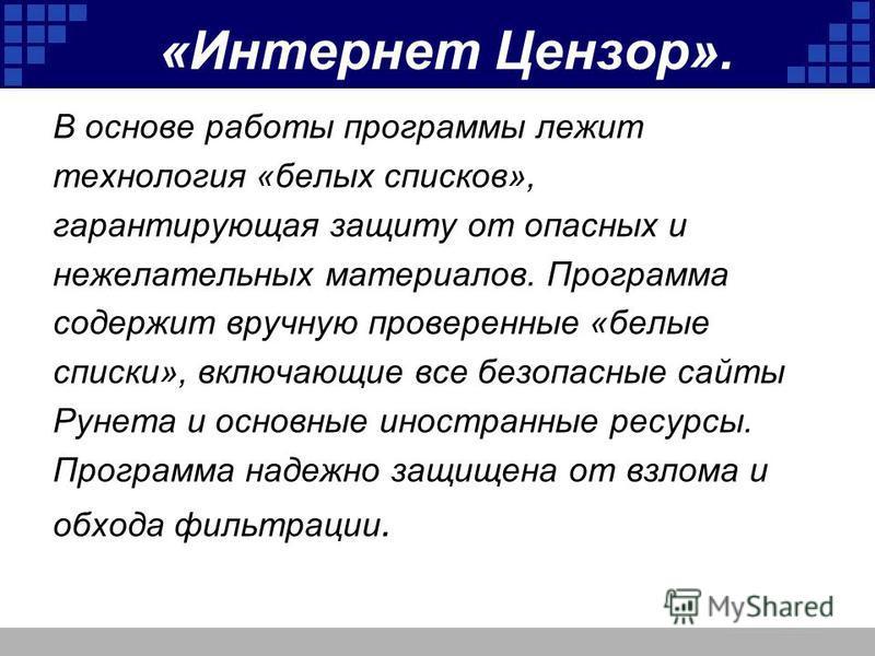 «Интернет Цензор». В основе работы программы лежит технология «белых списков», гарантирующая защиту от опасных и нежелательных материалов. Программа содержит вручную проверенные «белые списки», включающие все безопасные сайты Рунета и основные иностр