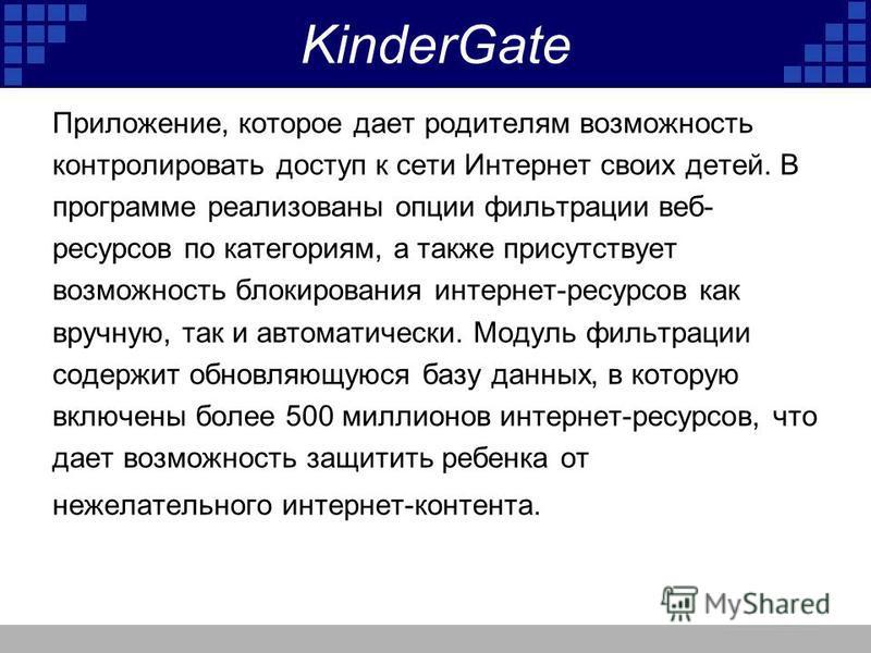KinderGate Приложение, которое дает родителям возможность контролировать доступ к сети Интернет своих детей. В программе реализованы опции фильтрации веб- ресурсов по категориям, а также присутствует возможность блокирования интернет-ресурсов как вру