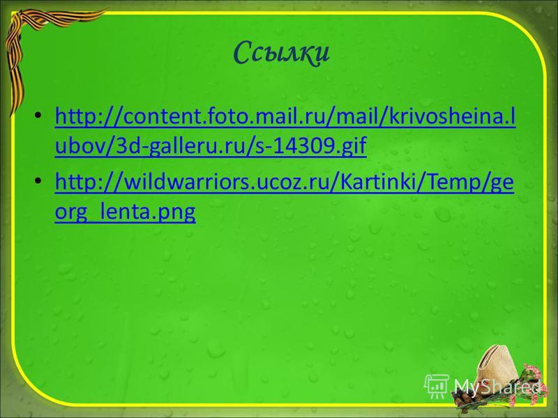 Ссылки http://content.foto.mail.ru/mail/krivosheina.l ubov/3d-galleru.ru/s-14309. gif http://content.foto.mail.ru/mail/krivosheina.l ubov/3d-galleru.ru/s-14309. gif http://wildwarriors.ucoz.ru/Kartinki/Temp/ge org_lenta.png http://wildwarriors.ucoz.r