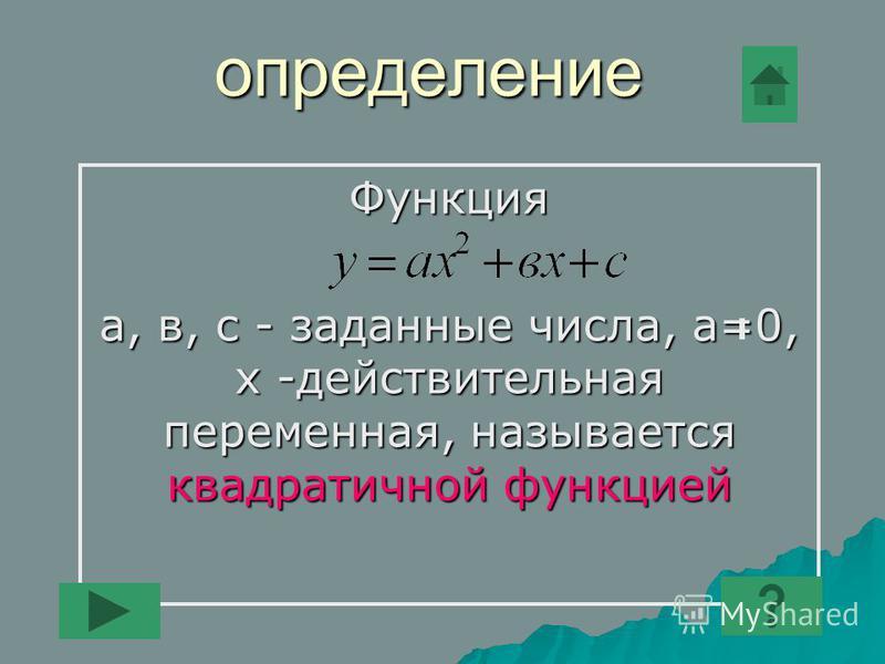 определение Функция а, в, с - заданные числа, а=0, х -действительная переменная, называется квадратичной функцией