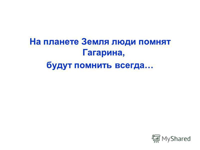 На планете Земля люди помнят Гагарина, будут помнить всегда…