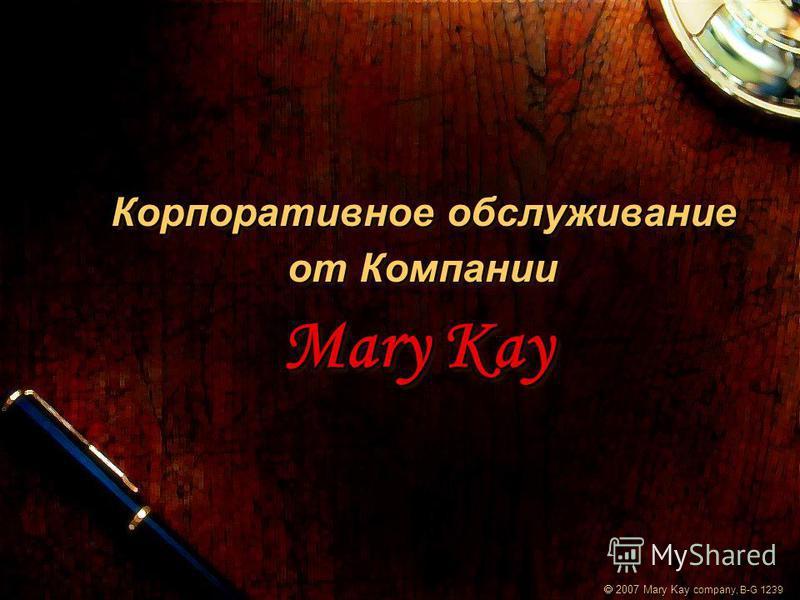 Корпоративное обслуживание от Компании Mary Kay Корпоративное обслуживание от Компании Mary Kay 2007 Mary Kay company, B-G 1239 2007 Mary Kay company, B-G 1239