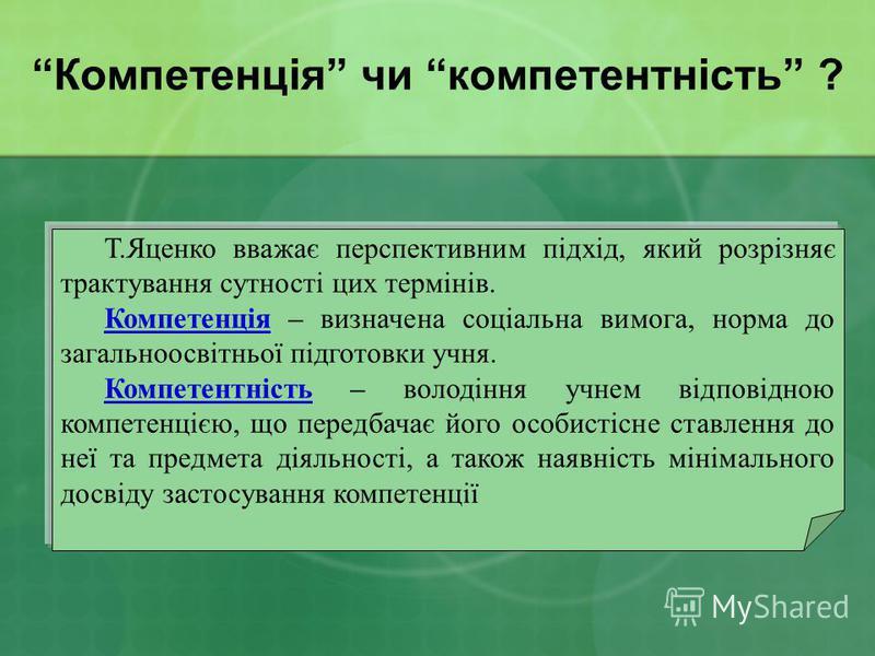 Компетенція чи компетентність ? Т.Яценко вважає перспективним підхід, який розрізняє трактування сутності цих термінів. Компетенція – визначена соціальна вимога, норма до загальноосвітньої підготовки учня. Компетентність – володіння учнем відповідною