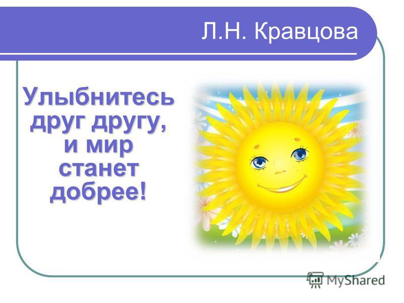 Л.Н. Кравцова Улыбнитесь друг другу, и мир станет добрее!