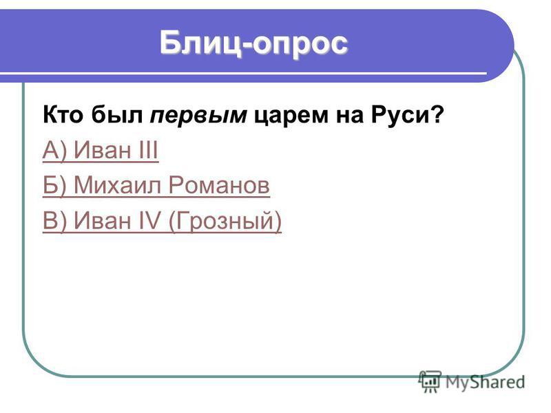 Блиц-опрос Кто был первым царем на Руси? А) Иван III Б) Михаил Романов В) Иван IV (Грозный)