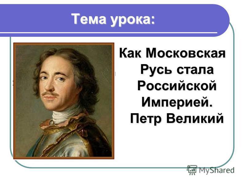 Тема урока: Как Московская Русь стала Российской Империей. Петр Великий