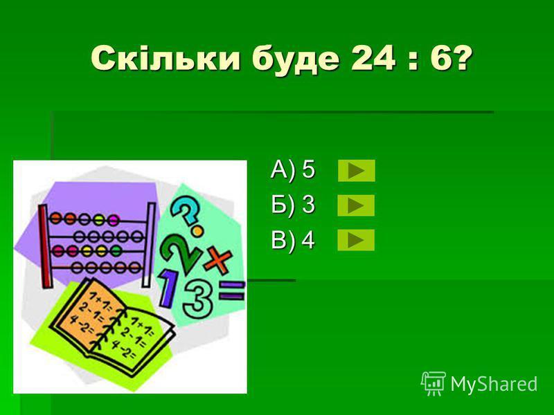 Скільки буде 24 : 6? А) 5 Б) 3 В) 4