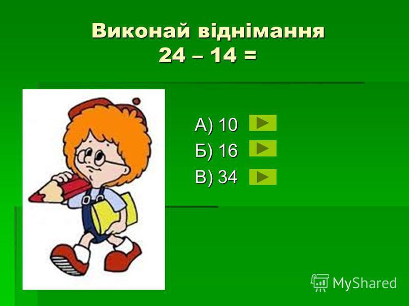 Виконай віднімання 24 – 14 = А) 10 Б) 16 В) 34