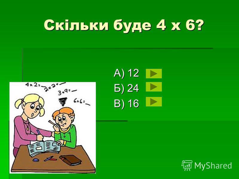 Скільки буде 4 х 6? Скільки буде 4 х 6? А) 12 Б) 24 В) 16