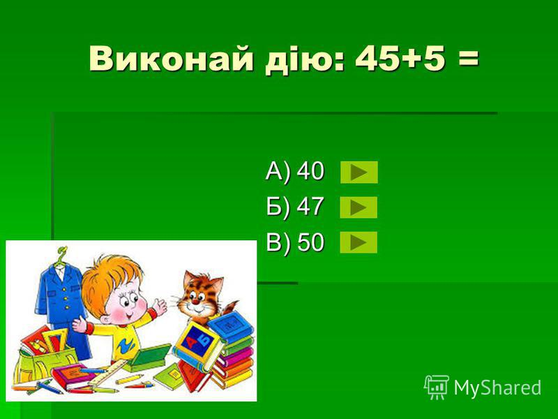 Виконай дію: 45+5 = А) 40 Б) 47 В) 50