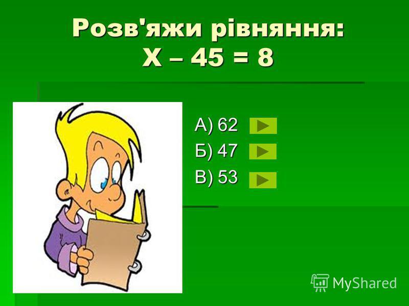 Розв'яжи рівняння: Х – 45 = 8 А) 62 Б) 47 В) 53