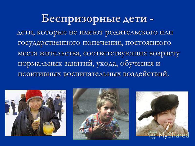 Беспризорные дети - дети, которые не имеют родительского или государственного попечения, постоянного места жительства, соответствующих возрасту нормальных занятий, ухода, обучения и позитивных воспитательных воздействий. дети, которые не имеют родите