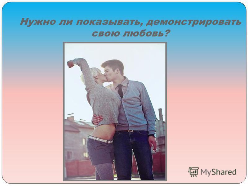 Нужно ли показывать, демонстрировать свою любовь?