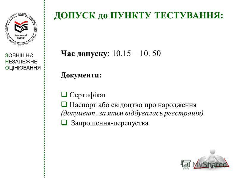 ДОПУСК до ПУНКТУ ТЕСТУВАННЯ: Час допуску: 10.15 – 10. 50 Документи: Сертифікат Паспорт або свідоцтво про народження (документ, за яким відбувалась реєстрація) Запрошення-перепустка ЗОВНІШНЄ НЕЗАЛЕЖНЕ ОЦІНЮВАННЯ