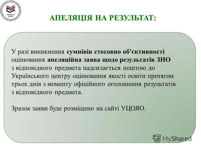 У разі виникнення сумнівів стосовно об'єктивності оцінювання апеляційна заява щодо результатів ЗНО з відповідного предмета надсилається поштою до Українського центру оцінювання якості освіти протягом трьох днів з моменту офіційного оголошення результ