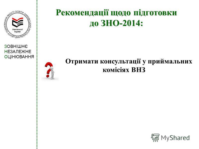 Рекомендації щодо підготовки до ЗНО-2014: Отримати консультації у приймальних комісіях ВНЗ ЗОВНІШНЄ НЕЗАЛЕЖНЕ ОЦІНЮВАННЯ