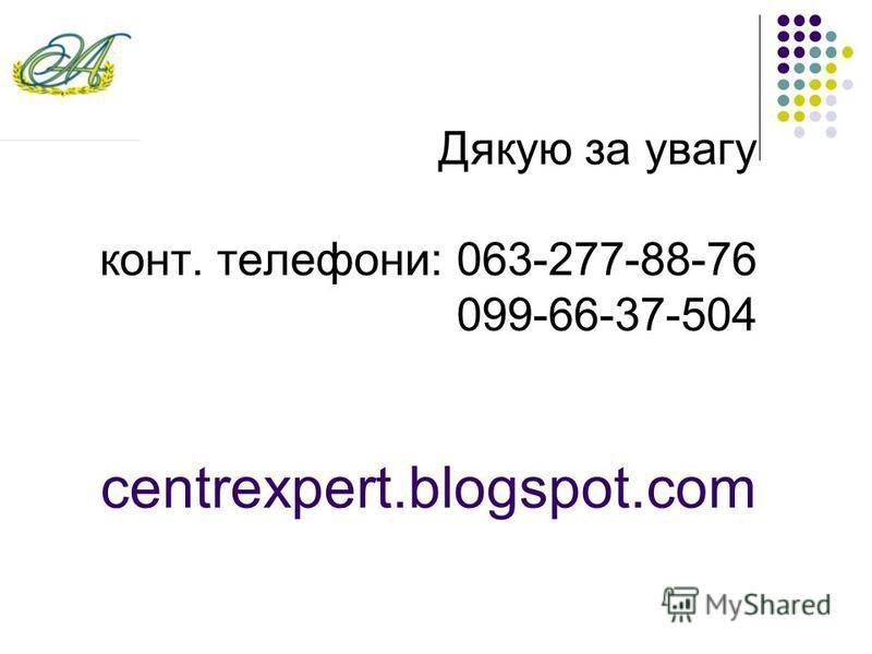 Дякую за увагу конт. телефони: 063-277-88-76 099-66-37-504 centrexpert.blogspot.com