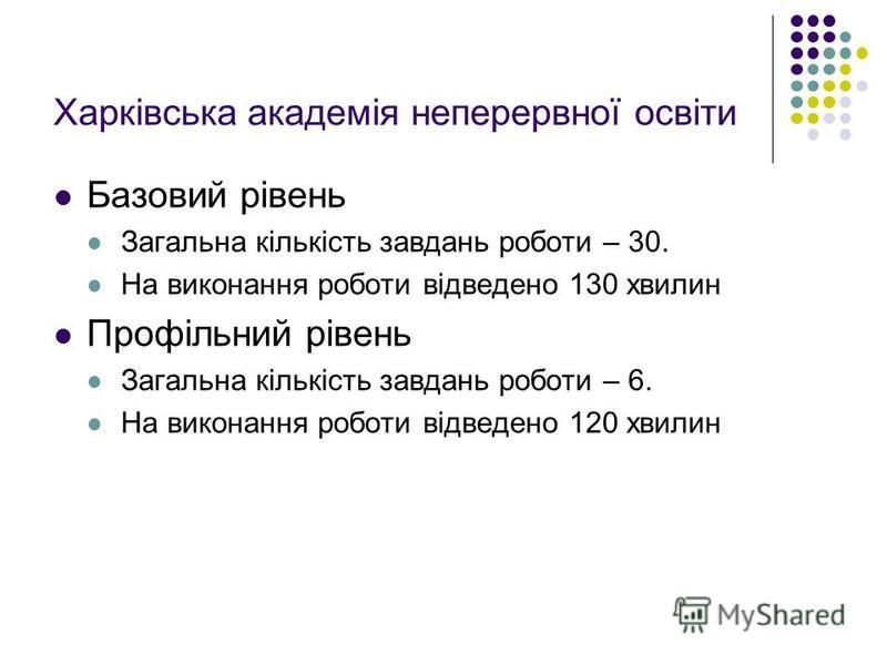 Базовий рівень Загальна кількість завдань роботи – 30. На виконання роботи відведено 130 хвилин Профільний рівень Загальна кількість завдань роботи – 6. На виконання роботи відведено 120 хвилин Харківська академія неперервної освіти