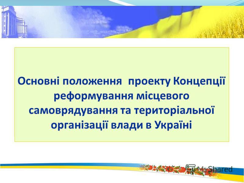Основні положення проекту Концепції реформування місцевого самоврядування та територіальної організації влади в Україні