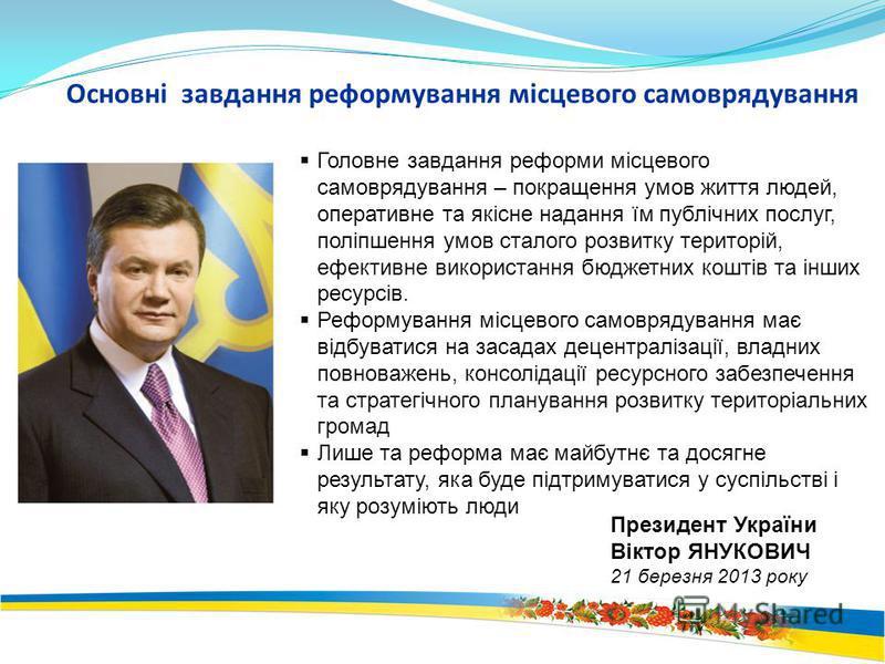 Президент України Віктор ЯНУКОВИЧ 21 березня 2013 року Головне завдання реформи місцевого самоврядування – покращення умов життя людей, оперативне та якісне надання їм публічних послуг, поліпшення умов сталого розвитку територій, ефективне використан