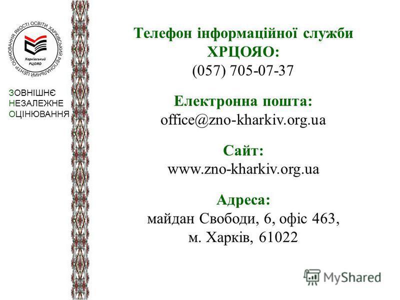 Телефон інформаційної служби ХРЦОЯО: (057) 705-07-37 Електронна пошта: office@zno-kharkiv.org.ua Сайт: www.zno-kharkiv.org.ua Адреса: майдан Свободи, 6, офіс 463, м. Харків, 61022 ЗОВНІШНЄ НЕЗАЛЕЖНЕ ОЦІНЮВАННЯ
