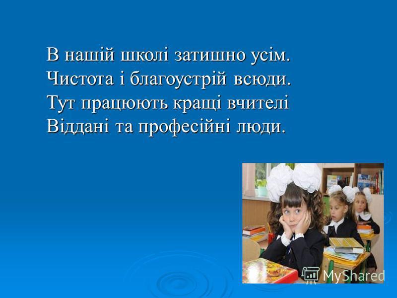 В нашій школі затишно усім. Чистота і благоустрій всюди. Тут працюють кращі вчителі Віддані та професійні люди.