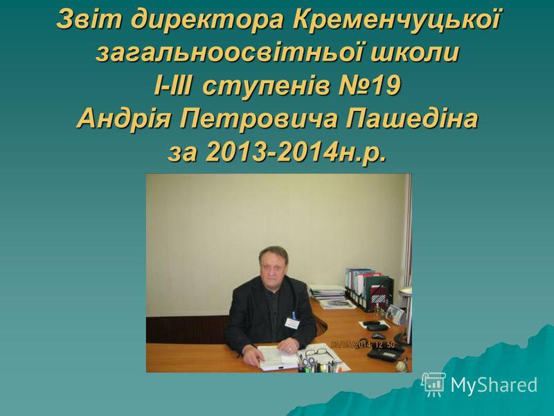 Звіт директора Кременчуцької загальноосвітньої школи І-ІІІ ступенів 19 Андрія Петровича Пашедіна за 2013-2014н.р.