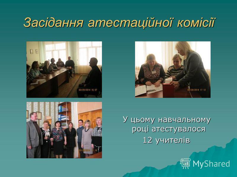 Засідання атестаційної комісії У цьому навчальному році атестувалося 12 учителів 12 учителів