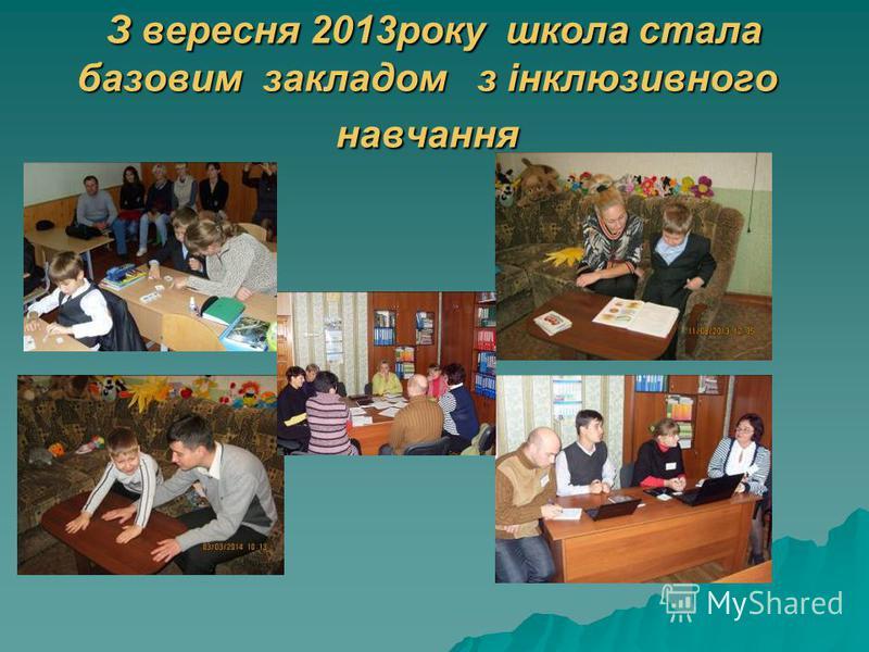 З вересня 2013року школа стала базовим закладом з інклюзивного навчання З вересня 2013року школа стала базовим закладом з інклюзивного навчання