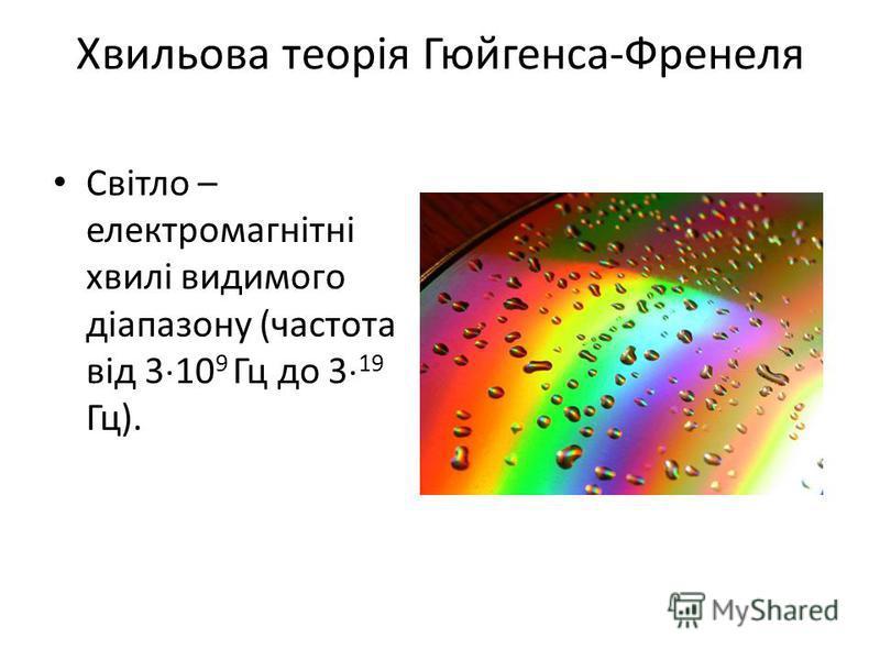 Хвильова теорія Гюйгенса-Френеля Світло – електромагнітні хвилі видимого діапазону (частота від 3 10 9 Гц до 3 19 Гц).