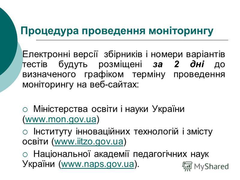 Процедура проведення моніторингу Електронні версії збірників і номери варіантів тестів будуть розміщені за 2 дні до визначеного графіком терміну проведення моніторингу на веб-сайтах: Міністерства освіти і науки України (www.mon.gov.ua)www.mon.gov.ua