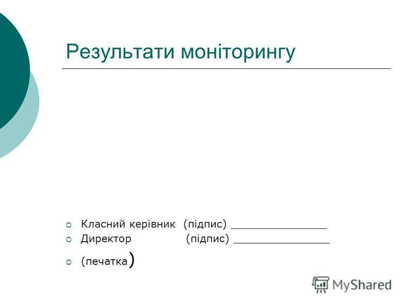 Результати моніторингу Класний керівник (підпис) _______________ Директор (підпис) _______________ (печатка )