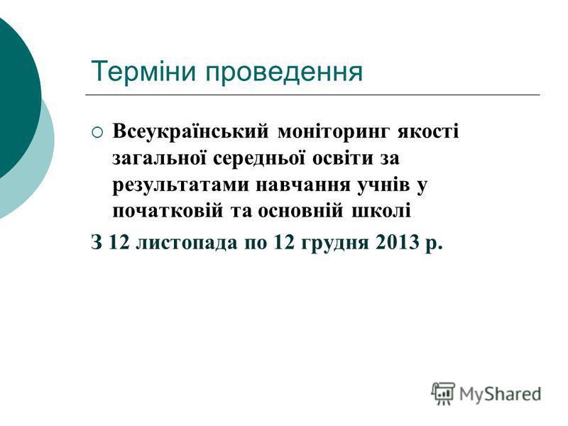 Терміни проведення Всеукраїнський моніторинг якості загальної середньої освіти за результатами навчання учнів у початковій та основній школі З 12 листопада по 12 грудня 2013 р.