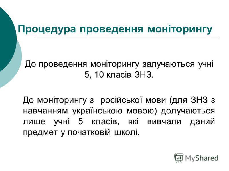 Процедура проведення моніторингу До проведення моніторингу залучаються учні 5, 10 класів ЗНЗ. До моніторингу з російської мови (для ЗНЗ з навчанням українською мовою) долучаються лише учні 5 класів, які вивчали даний предмет у початковій школі.