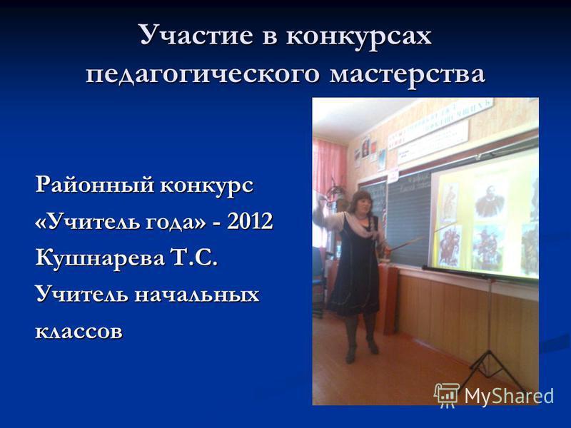 Участие в конкурсах педагогического мастерства Районный конкурс «Учитель года» - 2012 Кушнарева Т.С. Учитель начальных классов