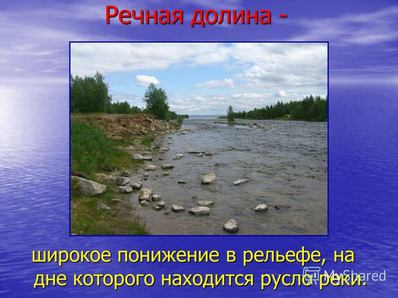 Речная долина - широкое понижение в рельефе, на дне которого находится русло реки.