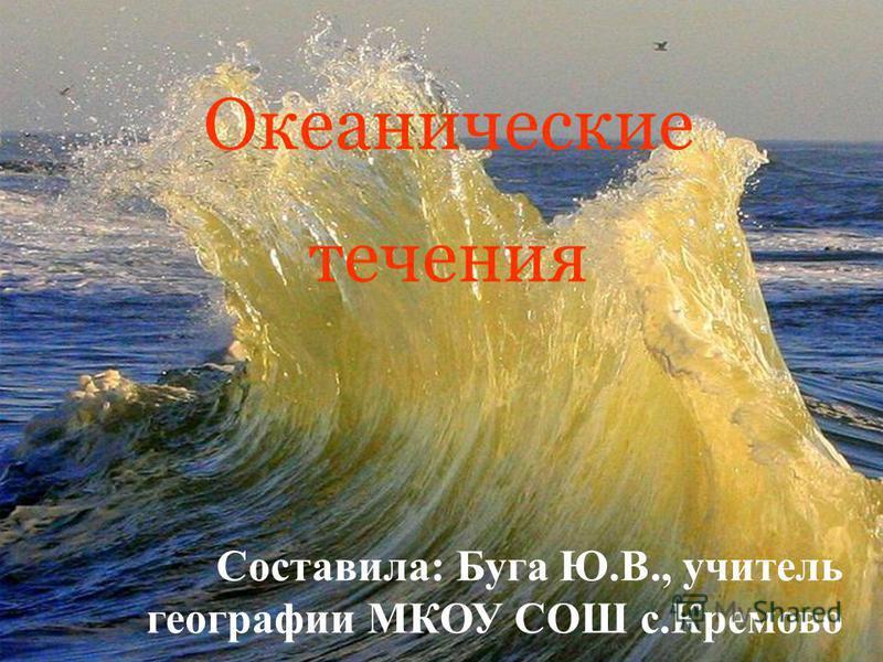 Океанические течения Составила: Буга Ю.В., учитель географии МКОУ СОШ с.Кремово