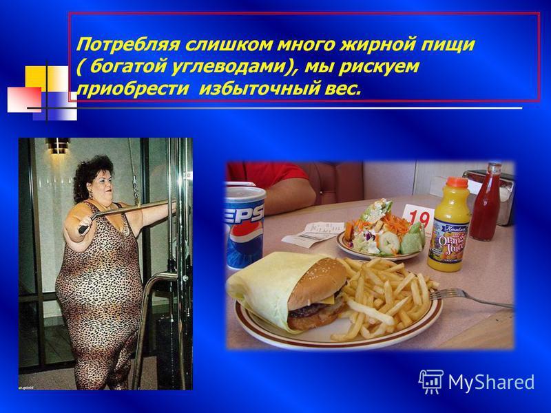 Потребляя слишком много жирной пищи ( богатой углеводами), мы рискуем приобрести избыточный вес.