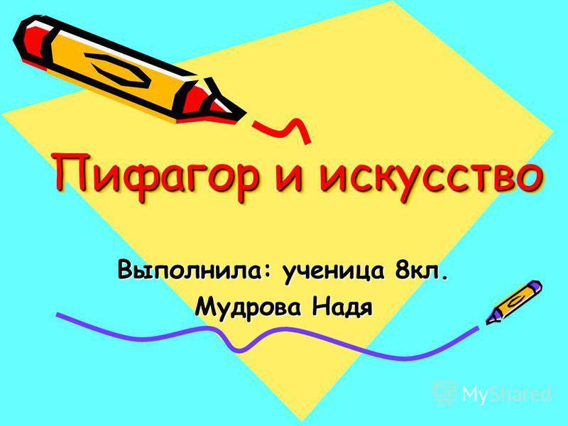 Пифагор и искусство Пифагор и искусство Выполнила: ученица 8 кл. Мудрова Надя