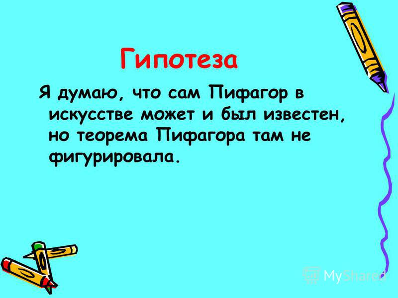 Гипотеза Я думаю, что сам Пифагор в искусстве может и был известен, но теорема Пифагора там не фигурировала.