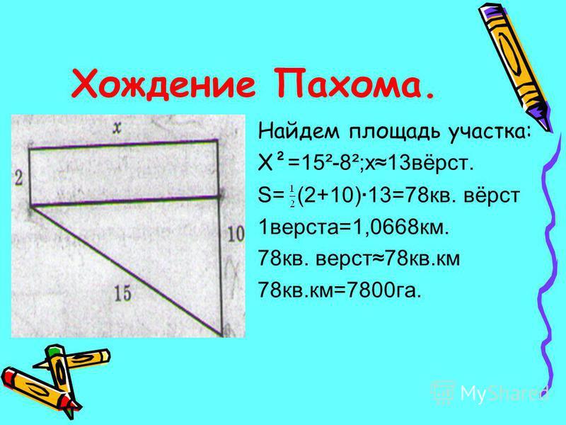 Хождение Пахома. Найдем площадь участка: Х² =15²-8²;х 13 вёрст. S= (2+10)·13=78 кв. вёрст 1 верста=1,0668 км. 78 кв. верст 78 кв.км 78 кв.км=7800 га.
