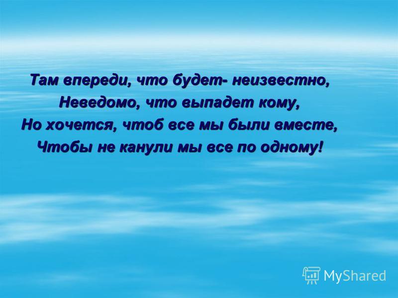 Там впереди, что будет- неизвестно, Неведомо, что выпадет кому, Но хочется, чтоб все мы были вместе, Чтобы не канули мы все по одному!