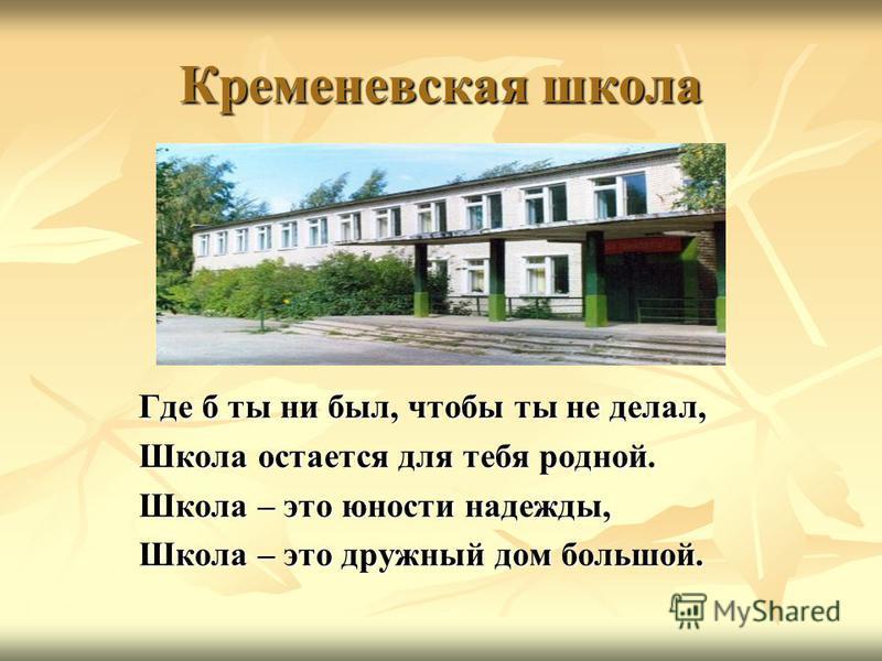 Кременевская школа Где б ты ни был, чтобы ты не делал, Где б ты ни был, чтобы ты не делал, Школа остается для тебя родной. Школа остается для тебя родной. Школа – это юности надежды, Школа – это юности надежды, Школа – это дружный дом большой. Школа