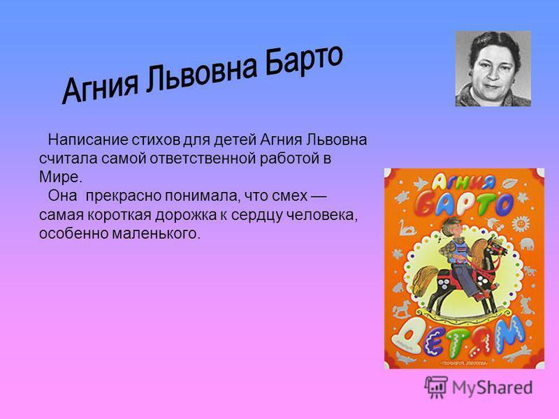 Написание стихов для детей Агния Львовна считала самой ответственной работой в Мире. Она прекрасно понимала, что смех самая короткая дорожка к сердцу человека, особенно маленького.