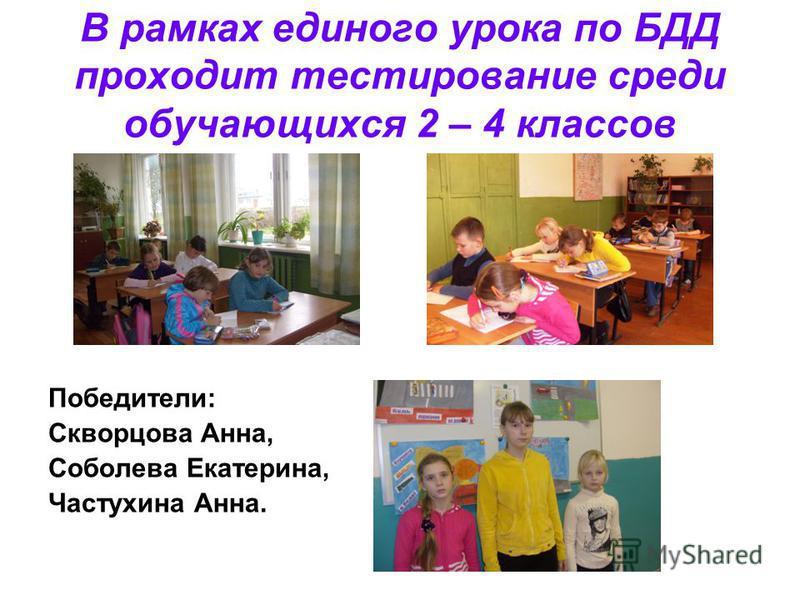 В рамках единого урока по БДД проходит тестирование среди обучающихся 2 – 4 классов Победители: Скворцова Анна, Соболева Екатерина, Частухина Анна.
