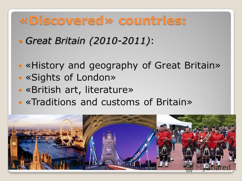 «Discovered» countries: «Discovered» countries: Great Britain (2010-2011) Great Britain (2010-2011): «History and geography of Great Britain» «Sights of London» «British art, literature» «Traditions and customs of Britain»