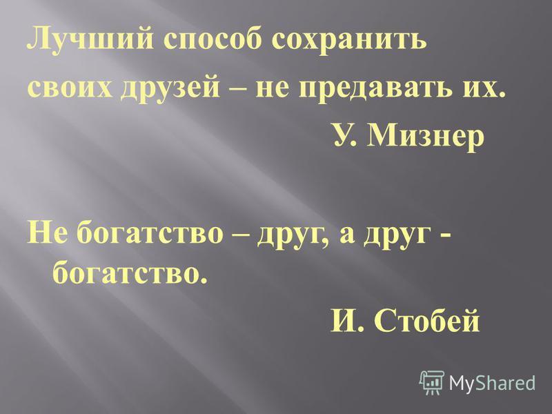 Лучший способ сохранить своих друзей – не предавать их. У. Мизнер Не богатство – друг, а друг - богатство. И. Стобей