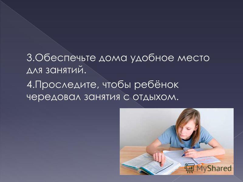 3. Обеспечьте дома удобное место для занятий. 4.Проследите, чтобы ребёнок чередовал занятия с отдыхом.